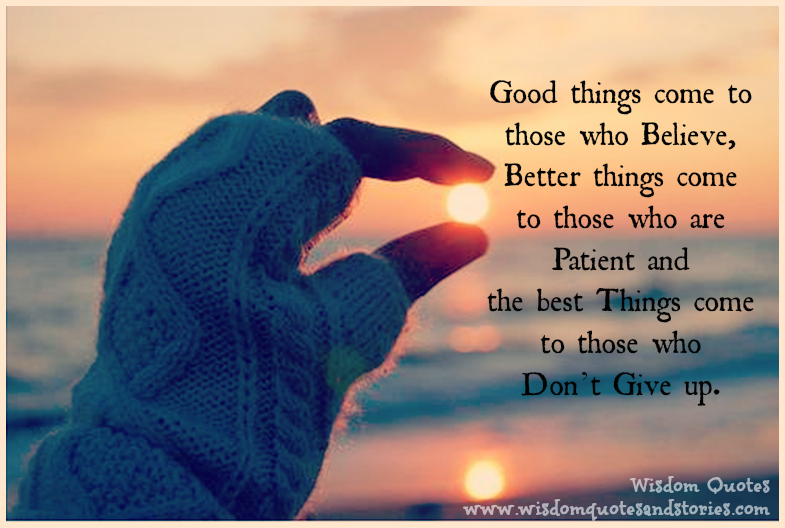 Good-things-come-to-those-who-believe-better-things-come-to-those-you-are-patient-and-the-best-things-come-to-those-who-don't-give-up